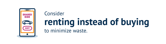 Consider renting instead of buying to minimize waste.